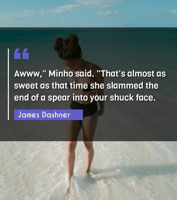 "Awww, Minho said. ""That's almost as sweet as that time she slammed the end of a spear into your shuck face."""