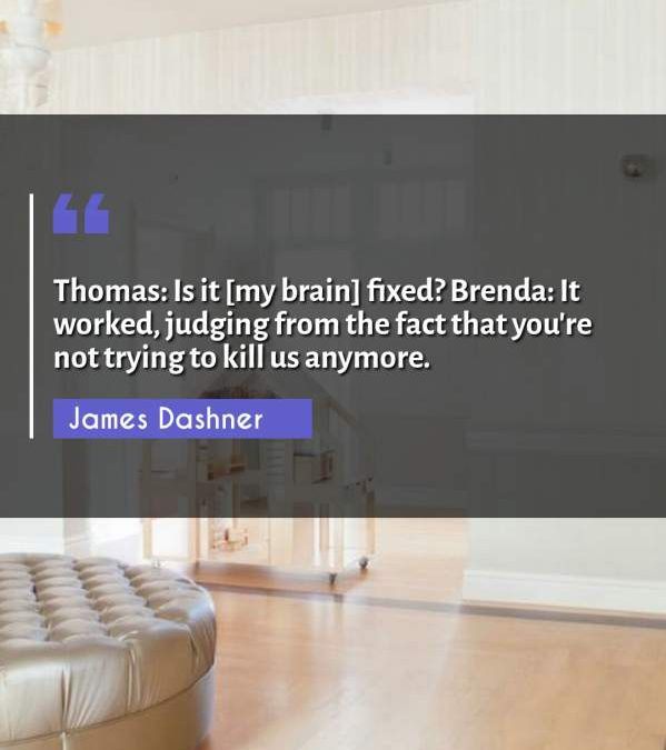 Thomas: Is it [my brain] fixed? Brenda: It worked, judging from the fact that you're not trying to kill us anymore.