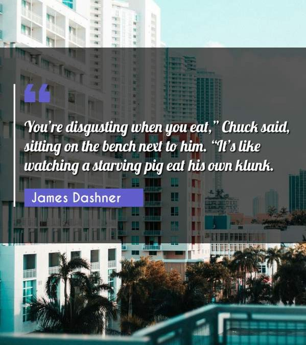 "You're disgusting when you eat,"" Chuck said, sitting on the bench next to him. ""It's like watching a starving pig eat his own klunk."