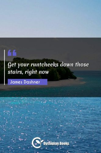 Get your runtcheeks down those stairs, right now
