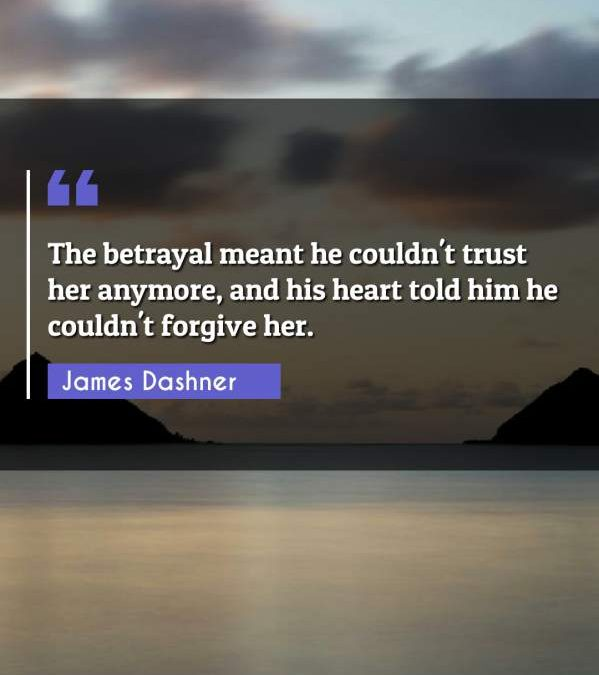 The betrayal meant he couldn't trust her anymore, and his heart told him he couldn't forgive her.