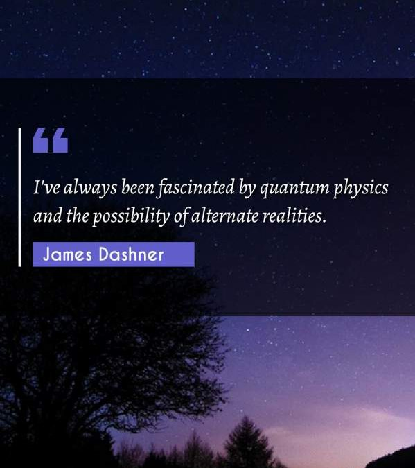 I've always been fascinated by quantum physics and the possibility of alternate realities.