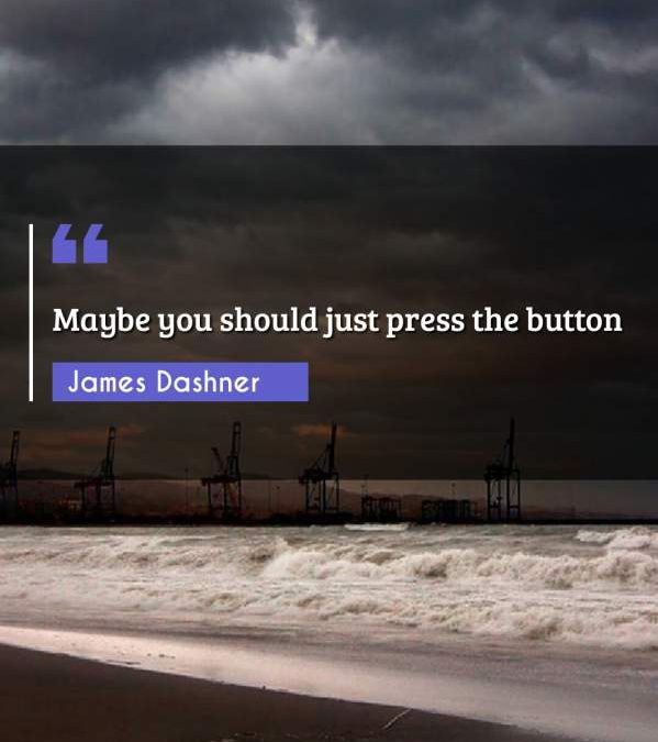 Maybe you should just press the button