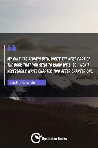 My rule has always been, write the next part of the book that you seem to know well. So I won't necessarily write chapter two after chapter one.