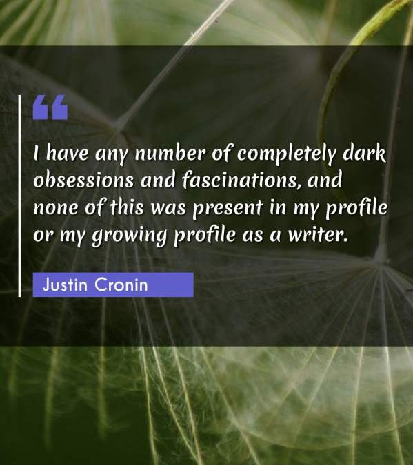 I have any number of completely dark obsessions and fascinations, and none of this was present in my profile or my growing profile as a writer.