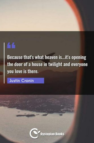 Because that's what heaven is...it's opening the door of a house in twilight and everyone you love is there.