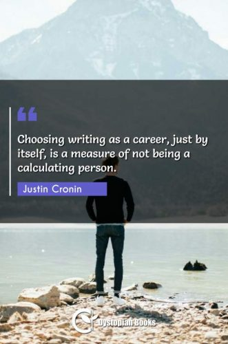 Choosing writing as a career, just by itself, is a measure of not being a calculating person.