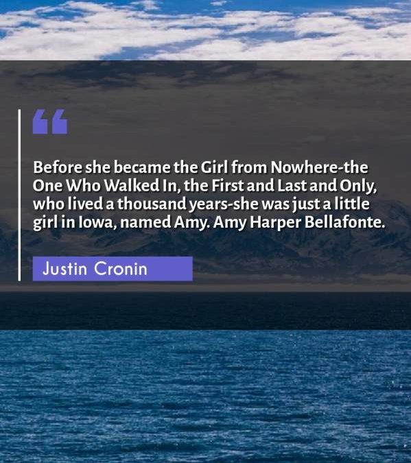 Before she became the Girl from Nowhere-the One Who Walked In, the First and Last and Only, who lived a thousand years-she was just a little girl in Iowa, named Amy. Amy Harper Bellafonte.