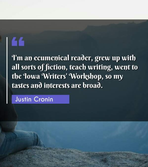 I'm an ecumenical reader, grew up with all sorts of fiction, teach writing, went to the Iowa Writers' Workshop, so my tastes and interests are broad.
