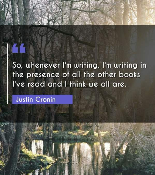 So, whenever I'm writing, I'm writing in the presence of all the other books I've read and I think we all are.