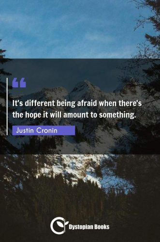 It's different being afraid when there's the hope it will amount to something.