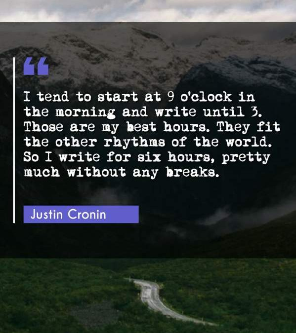 I tend to start at 9 o'clock in the morning and write until 3. Those are my best hours. They fit the other rhythms of the world. So I write for six hours, pretty much without any breaks.