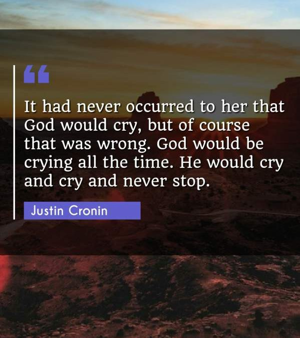 It had never occurred to her that God would cry, but of course that was wrong. God would be crying all the time. He would cry and cry and never stop.