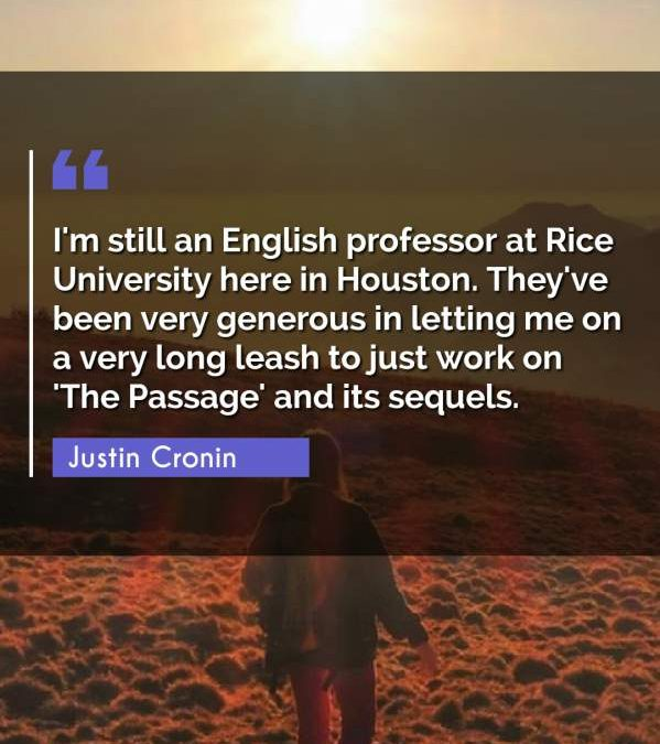 I'm still an English professor at Rice University here in Houston. They've been very generous in letting me on a very long leash to just work on 'The Passage' and its sequels.