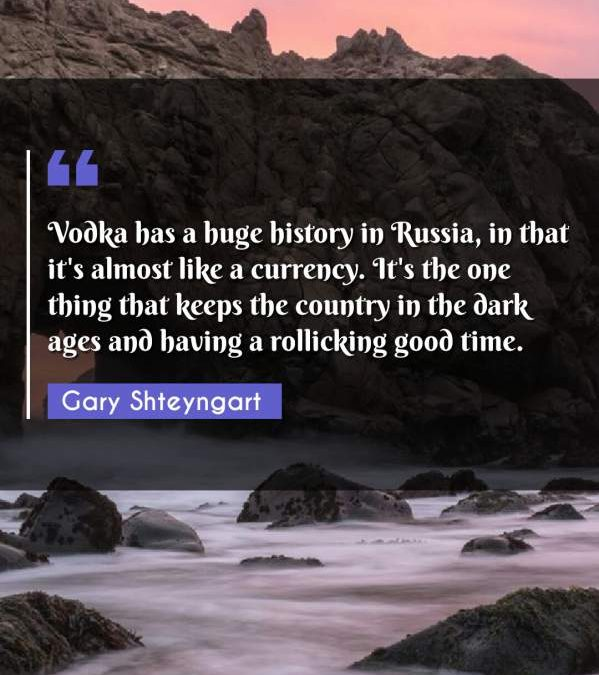 Vodka has a huge history in Russia, in that it's almost like a currency. It's the one thing that keeps the country in the dark ages and having a rollicking good time.