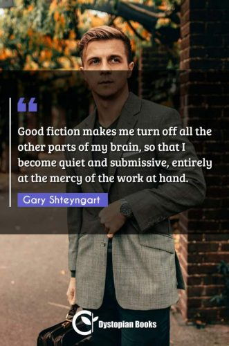 Good fiction makes me turn off all the other parts of my brain, so that I become quiet and submissive, entirely at the mercy of the work at hand.