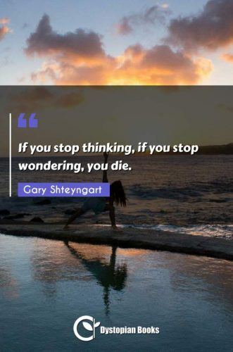 If you stop thinking, if you stop wondering, you die.