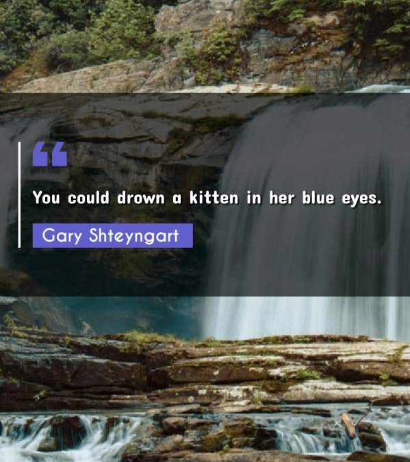 You could drown a kitten in her blue eyes.