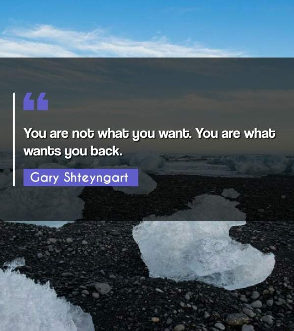 You are not what you want. You are what wants you back.