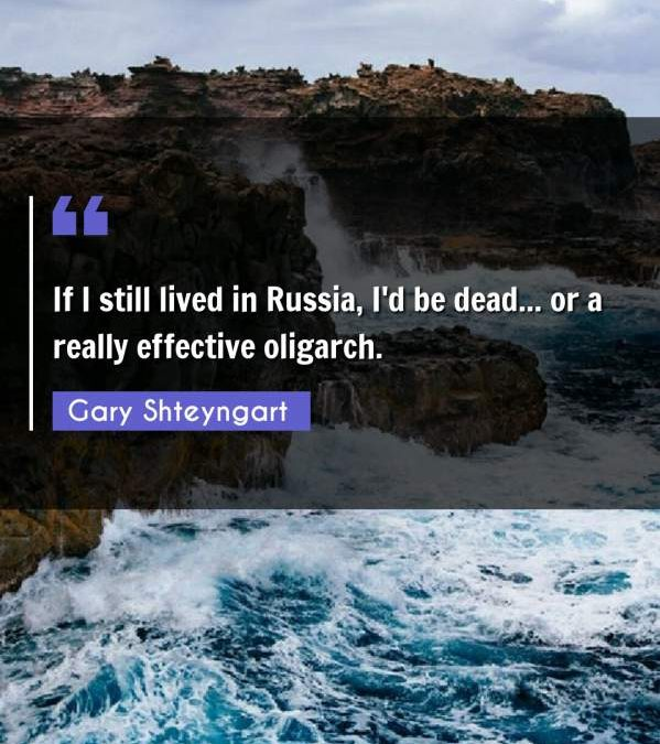 If I still lived in Russia, I'd be dead... or a really effective oligarch.