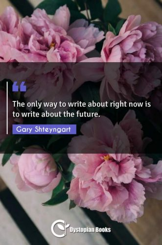 The only way to write about right now is to write about the future.