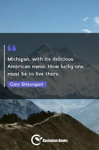 Michigan, with its delicious American name. How lucky one must be to live there.