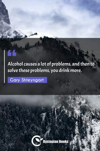 Alcohol causes a lot of problems, and then to solve these problems, you drink more.