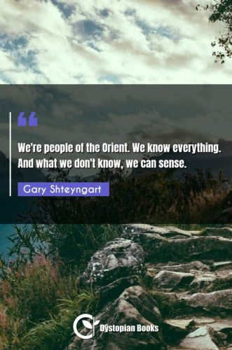 We're people of the Orient. We know everything. And what we don't know, we can sense.