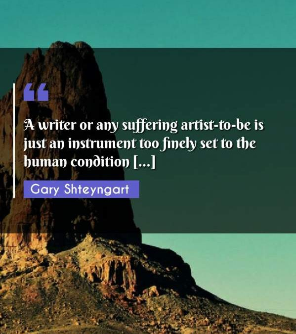 A writer or any suffering artist-to-be is just an instrument too finely set to the human condition [...]