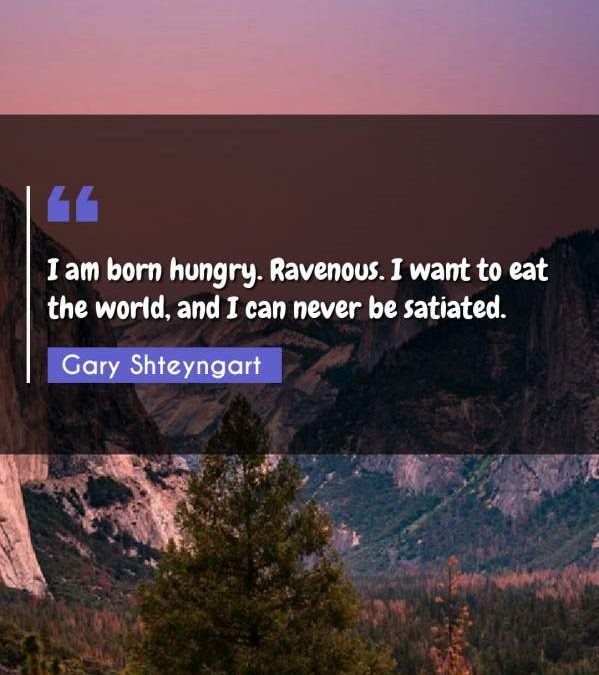 I am born hungry. Ravenous. I want to eat the world, and I can never be satiated.