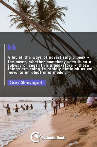 A lot of the ways of advertising a book - the cover, whether somebody sees it on a subway or sees it in a bookstore - those things are going to rapidly diminish as we move to an electronic model.