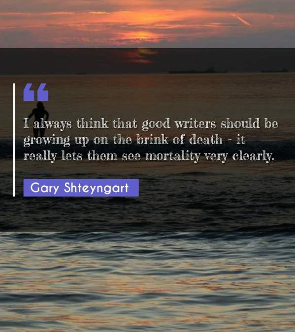 I always think that good writers should be growing up on the brink of death - it really lets them see mortality very clearly.