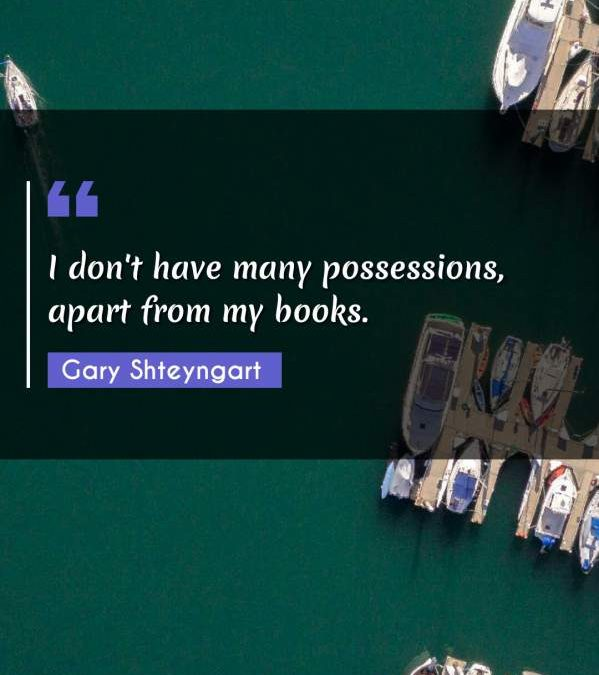 I don't have many possessions, apart from my books.