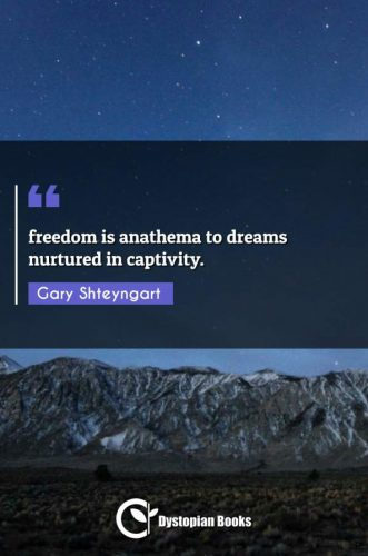freedom is anathema to dreams nurtured in captivity.