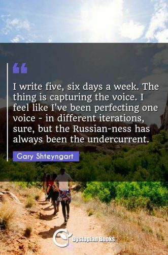 I write five, six days a week. The thing is capturing the voice. I feel like I've been perfecting one voice - in different iterations, sure, but the Russian-ness has always been the undercurrent.