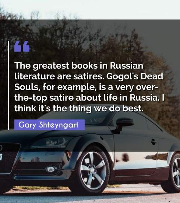 The greatest books in Russian literature are satires. Gogol's Dead Souls, for example, is a very over-the-top satire about life in Russia. I think it's the thing we do best.