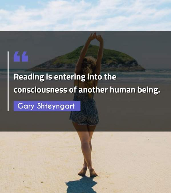 Reading is entering into the consciousness of another human being.