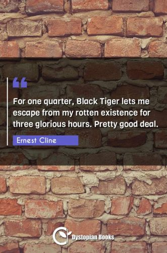 For one quarter, Black Tiger lets me escape from my rotten existence for three glorious hours. Pretty good deal.