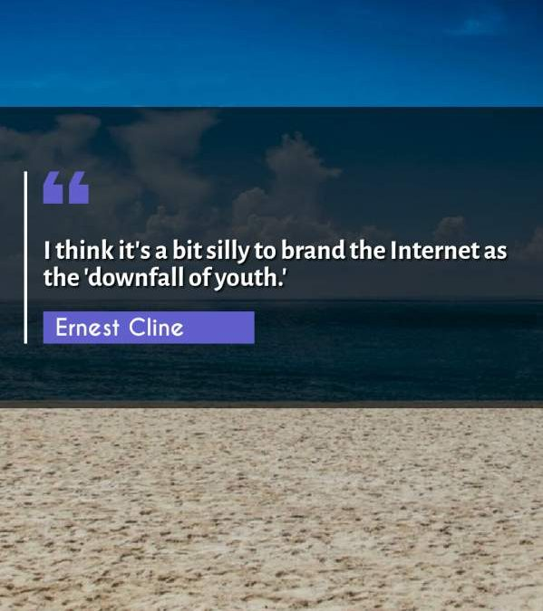 I think it's a bit silly to brand the Internet as the 'downfall of youth.'