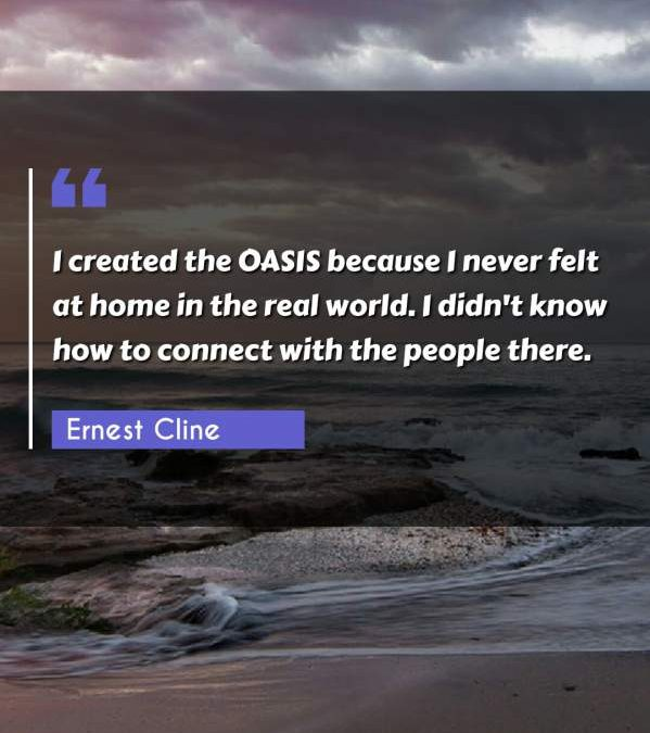 I created the OASIS because I never felt at home in the real world. I didn't know how to connect with the people there.