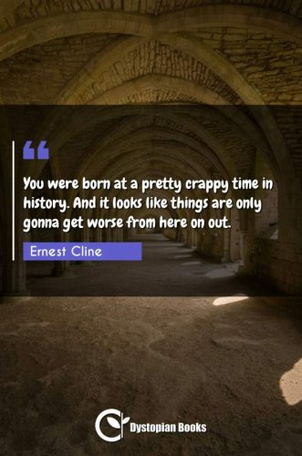 You were born at a pretty crappy time in history. And it looks like things are only gonna get worse from here on out.