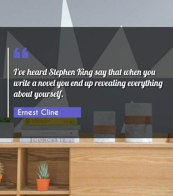 I've heard Stephen King say that when you write a novel you end up revealing everything about yourself.