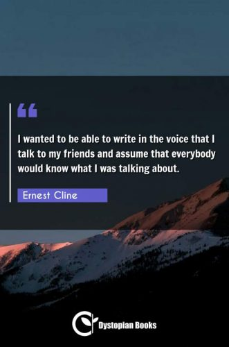 I wanted to be able to write in the voice that I talk to my friends and assume that everybody would know what I was talking about.