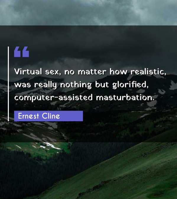 Virtual sex, no matter how realistic, was really nothing but glorified, computer-assisted masturbation.