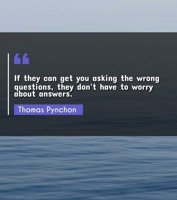 If they can get you asking the wrong questions, they don't have to worry about answers.