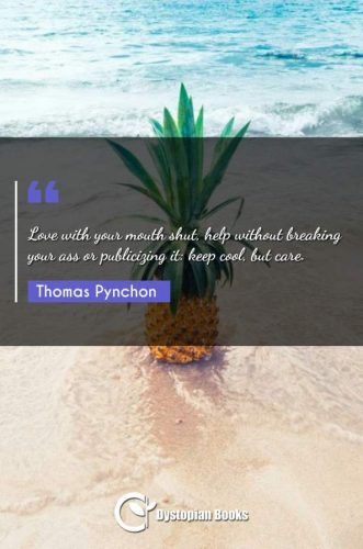 Love with your mouth shut, help without breaking your ass or publicizing it: keep cool, but care.