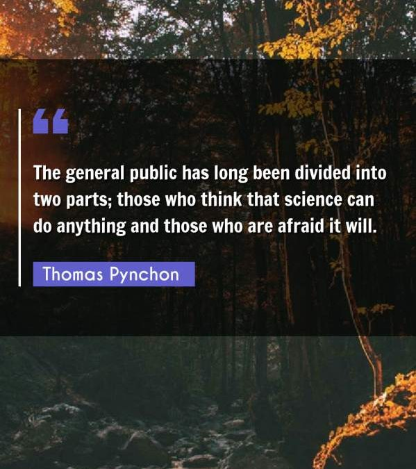 The general public has long been divided into two parts; those who think that science can do anything and those who are afraid it will.