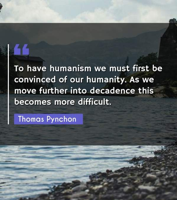 To have humanism we must first be convinced of our humanity. As we move further into decadence this becomes more difficult.