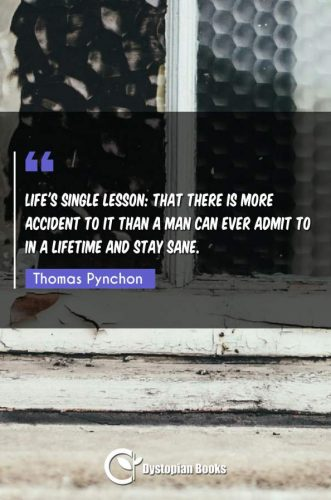 Life's single lesson: that there is more accident to it than a man can ever admit to in a lifetime and stay sane.