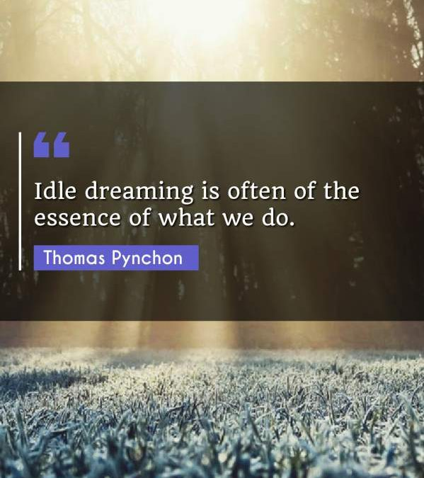 Idle dreaming is often of the essence of what we do.